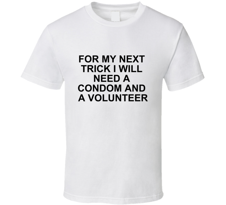 For My Next Trick I Will Need A Condom And A Volunteer - Funny Rude T Shirt