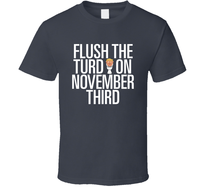 Flush The Turd On November Third T Shirt