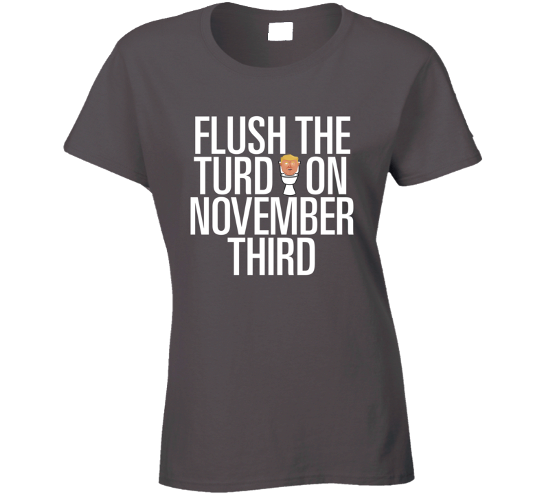 Flush The Turd On November Third Ladies T Shirt