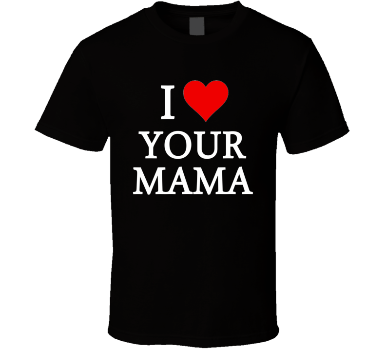 I Heart / Love Your Mama (White Font) Funny T Shirt
