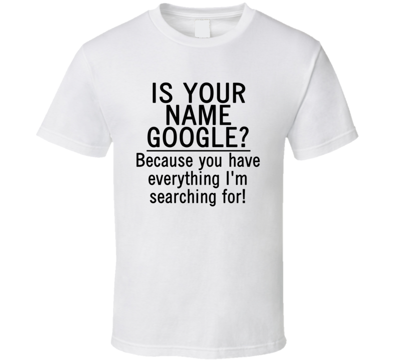 Is Your Name Google? Because You Have Everything I'm Searching For! (Black Font) Funny Geek T Shirt