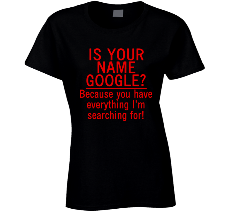 Is Your Name Google? Because You Have Everything I'm Searching For! (Red Font) Funny Geek T Shirt