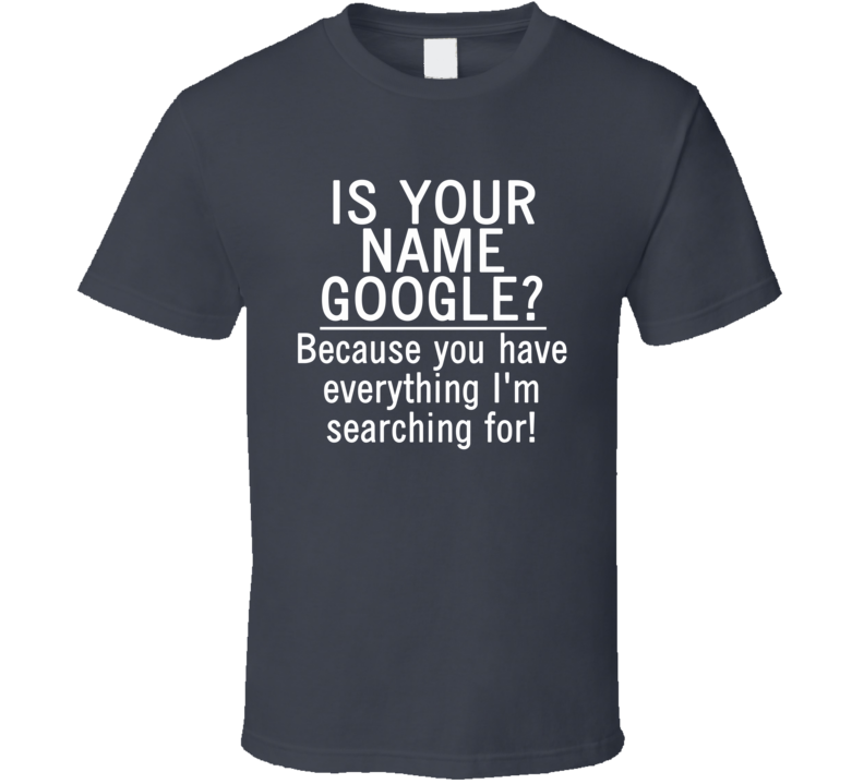 Is Your Name Google? Because You Have Everything I'm Searching For! (White Font) Funny Geek T Shirt