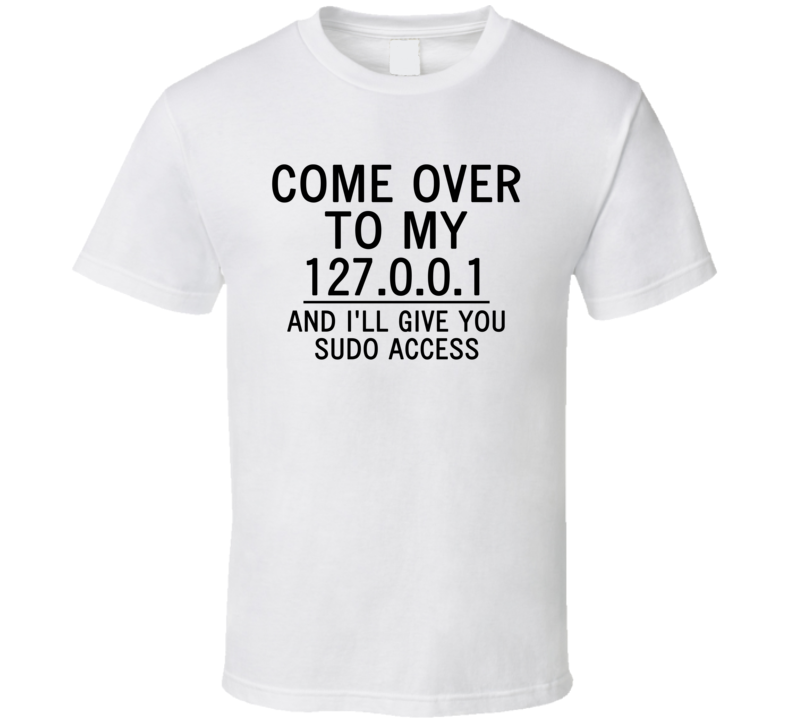 Come Over To My 127.0.0.1 And I'll Give You Sudo Access (Black Font) Funny Geek T Shirt