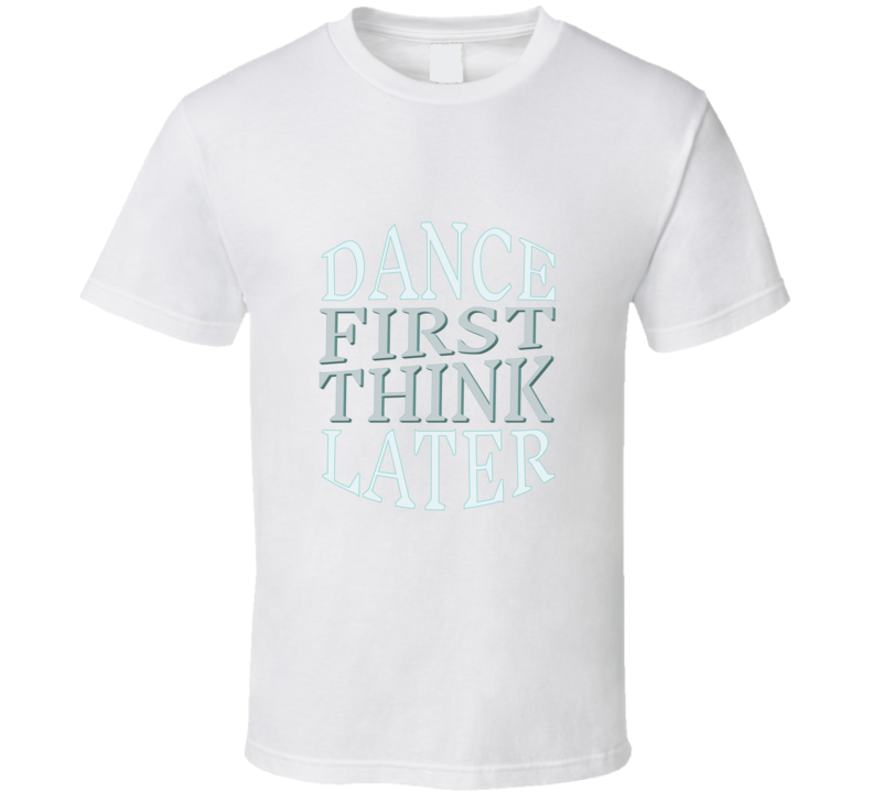 Dance First Think Later Fun Essential Gift Sweet Magnolias Book Netflix Show Quote T Shirt