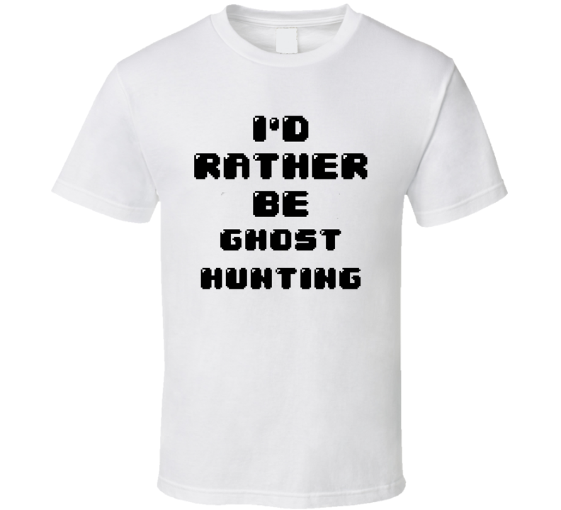 Rather Be Ghost Hunting Funny Geek Essential Gift T Shirt
