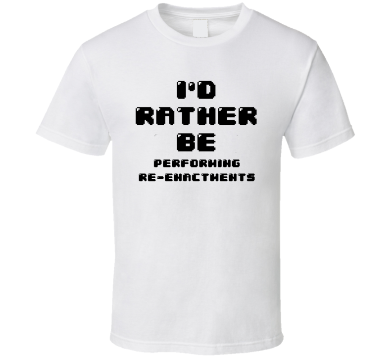 Rather Be Performing Re-enactments Funny Geek Essential Gift T Shirt