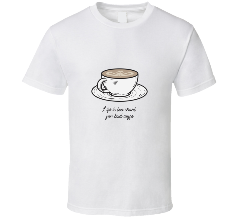 Life Is Too Short For Bad Coffee Caffeine Lover Roast Cool T Shirt