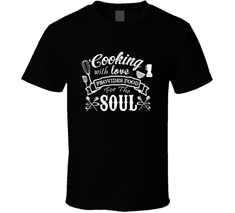 Cooking Love Food For The Soul Perfect Chef Gift T Shirt