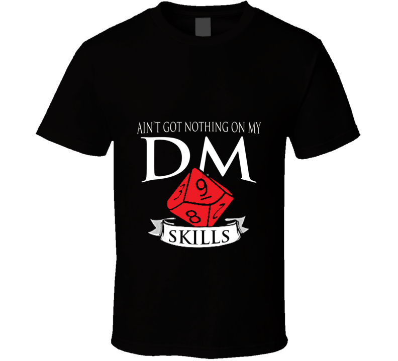 Ain't Got Nothing On My D&d Dm Skills Perfect Gift Dungeons And Dragons Players T Shirt
