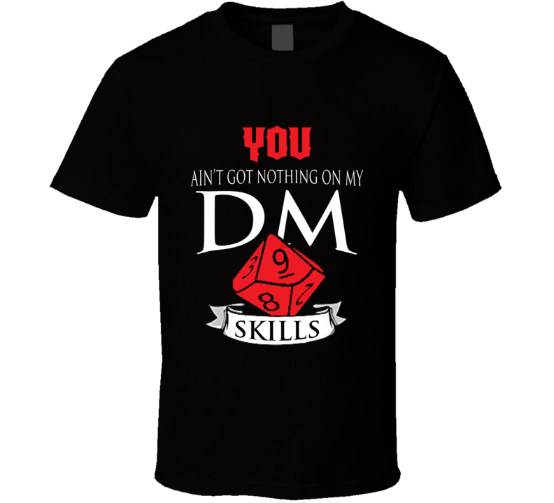 You Ain't Got Nothing On My D&d Dm Skills Perfect Gift Dungeons And Dragons Players T Shirt