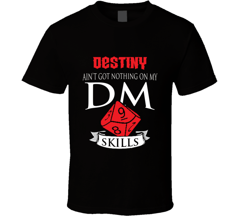 Destiny Ain't Got Nothing On My D&d Dm Skills Perfect Gift Dungeons And Dragons Players T Shirt