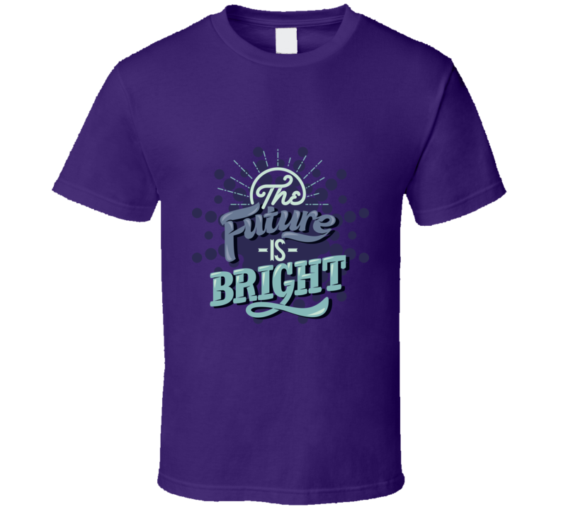 The Future Is Bright Inspirational Motivational Encouraging Quote T Shirt
