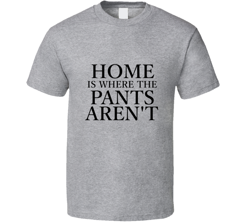 Home Is Where The Pants Aren't T Shirt