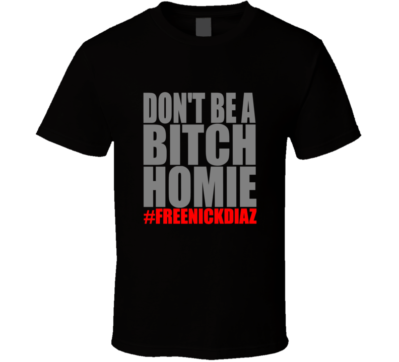 Don't Be A Bitch Homie Free Nick Diaz T Shirt