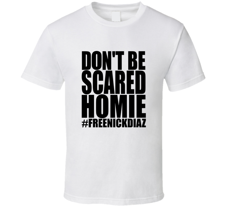 Don't Be Scared Homie Free Nick Diaz T Shirt