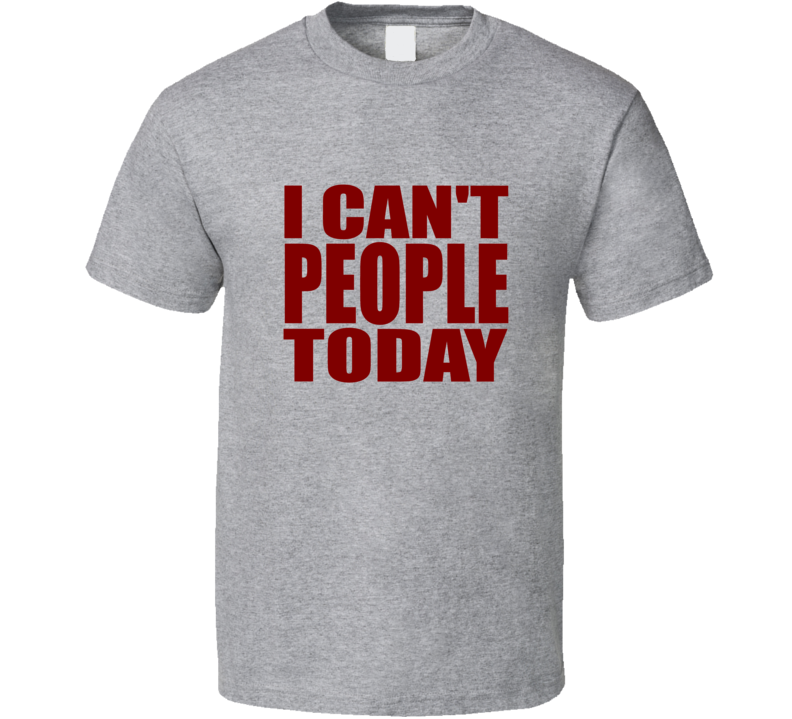 I Can't People Today Funny Trendy T Shirt
