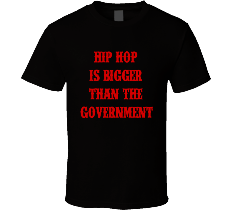 Hip Hop Is Bigger Than The Government Tee Trendy T Shirt