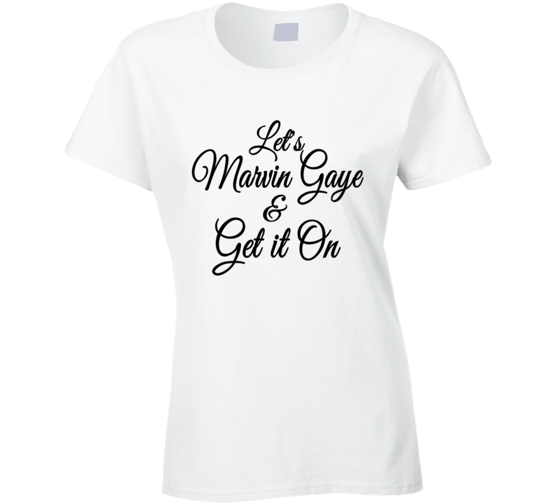 Let's Marvin Gaye And Get It On Tee Funny T Shirt