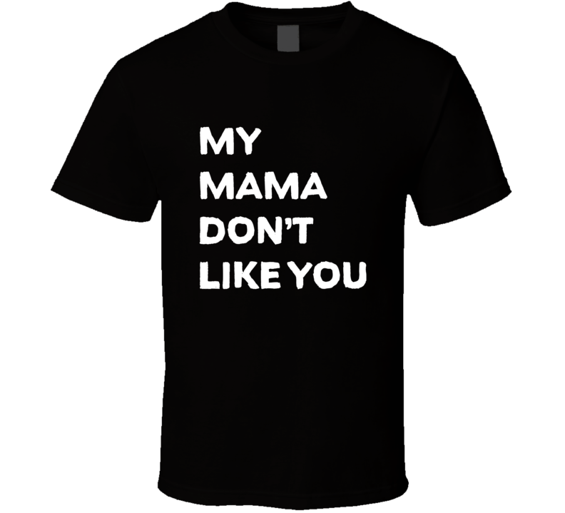 My Mama Don't Like You Tee Funny T Shirt