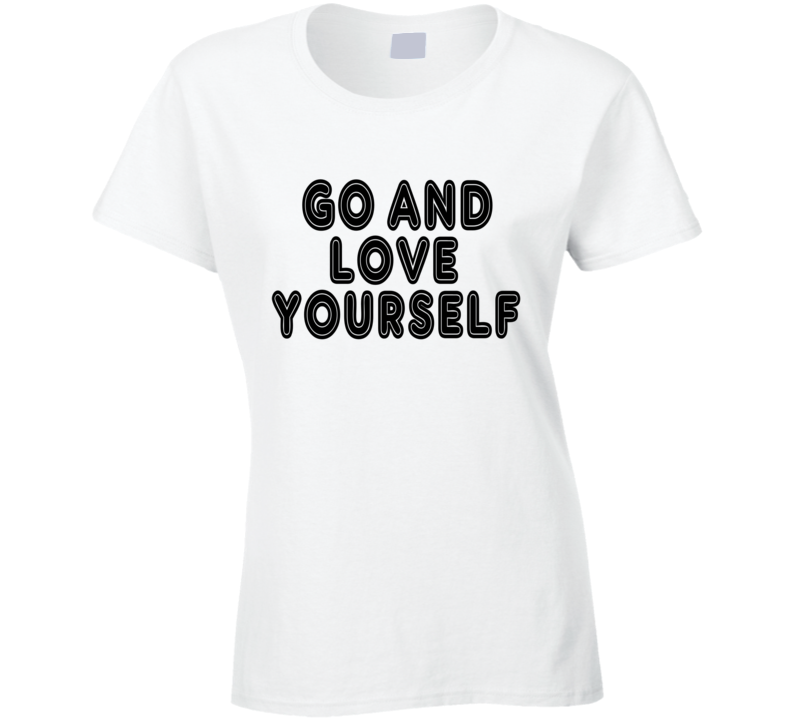 Go And Love Yourself Tee Funny T Shirt
