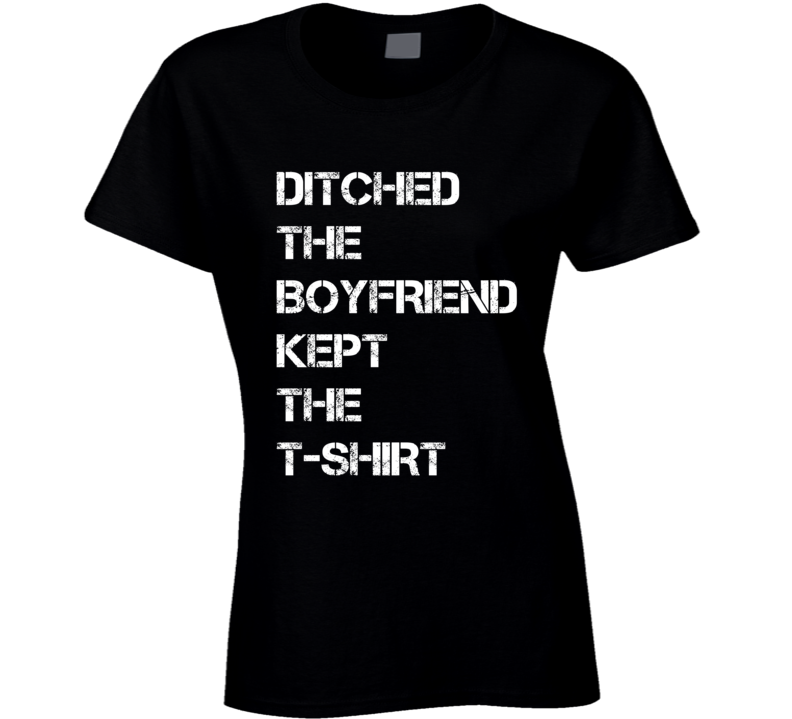 Ditched The Boyfriend Kept The T Shirt Funny Tee