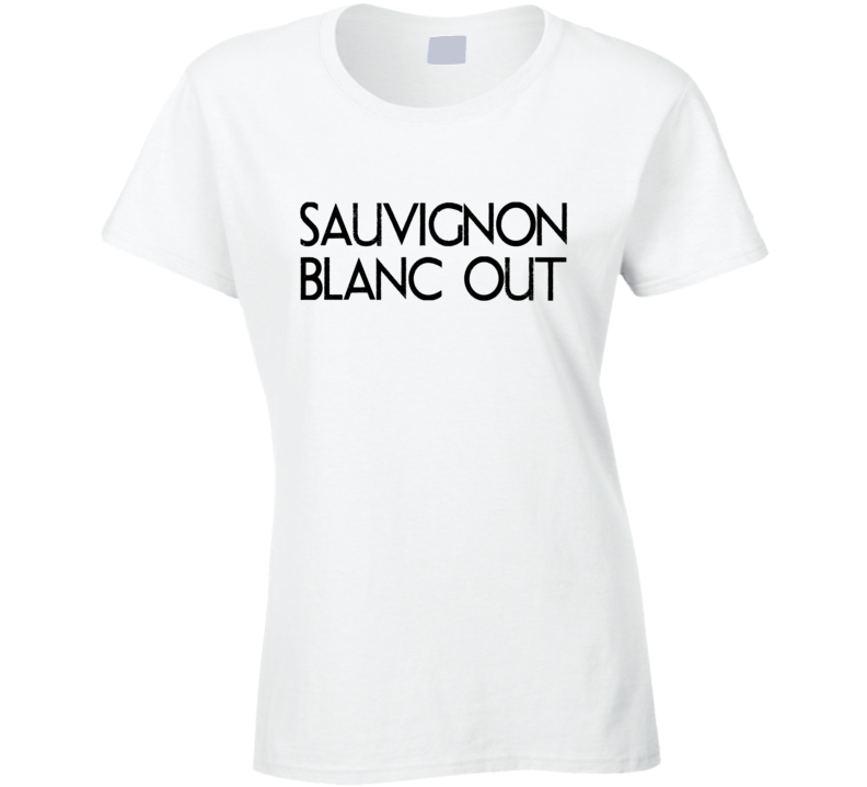 Sauvignon Blanc Out Tee Funny Drinking White Wine Ladies Night T Shirt