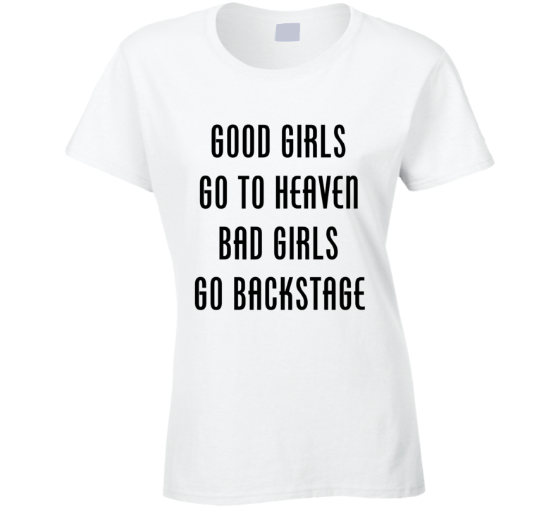 c668142a99d Good Girls Go To Heaven Bad Girls Go Backstage Tee Funny Hipster Concert  Festival Trendy T Shirt