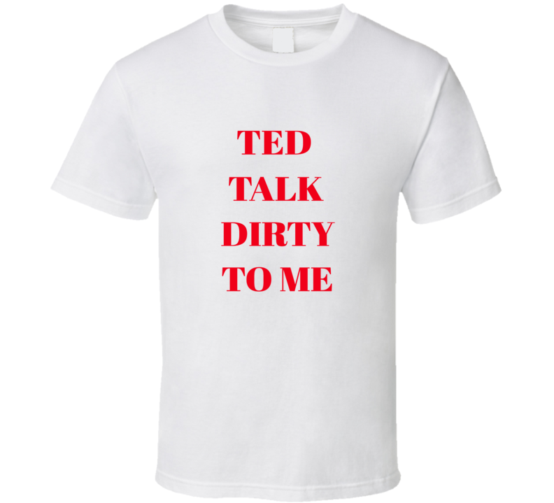 Ted Talk Dirty To Me Tee Funny Trendy T Shirt