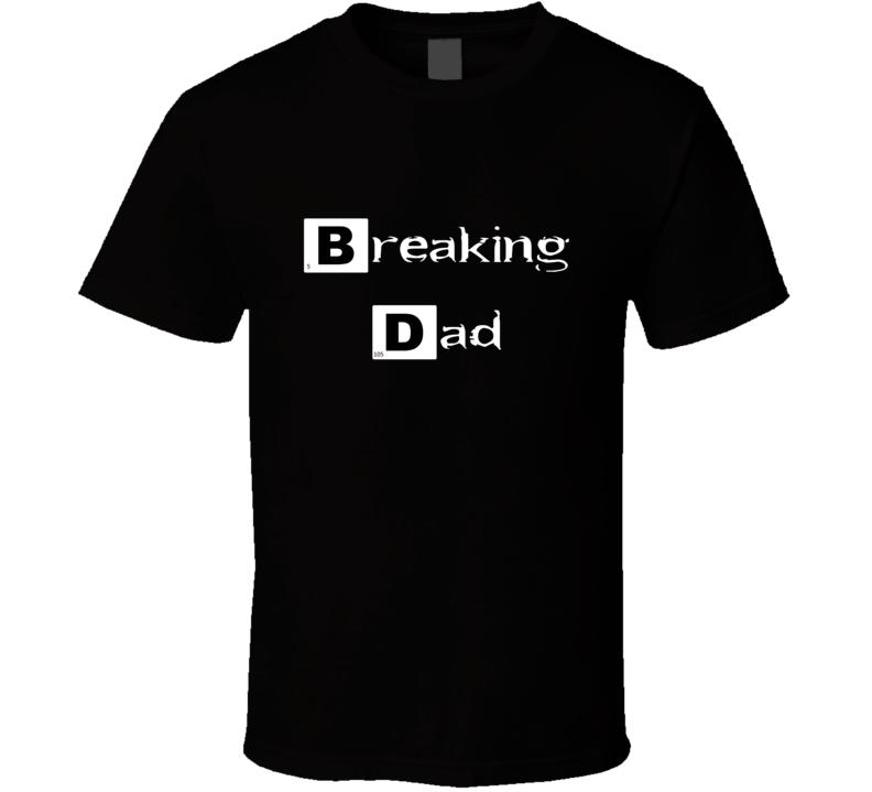 Breaking Dad Tee Funny Breaking Bad T Shirt