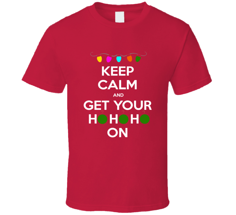 Keep Calm And Get Your Ho Ho Ho On Tee Funny Christmas Holiday Spirit Santa Clause Party Drinking T Shirt