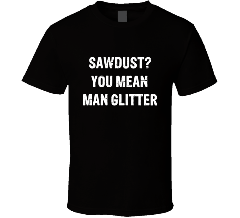 83d8188f83 Sawdust You Mean Man Glitter Tee Funny Carpentry Carpenter Wood shop Trendy  Woodworking T Shirt