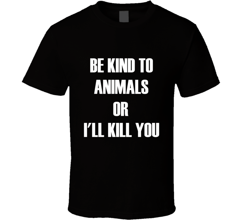 Be Kind To Animals Or I'll Kill You Tee Funny Animals Lover Activist Trendy T Shirt