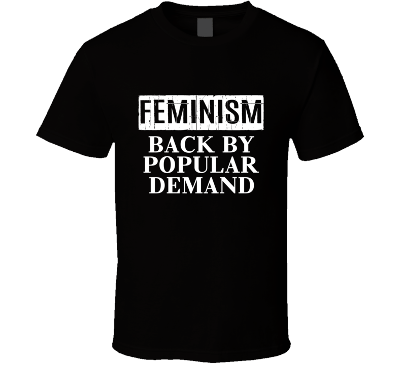 Feminism Back By Popular Demand Tee Feminist Women's Right Statement T Shirt