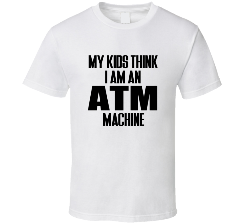 My Kids Think I Am An ATM Machine Tee Funny Mom Dad Parent Spoiled Kid Problems Trendy T Shirt