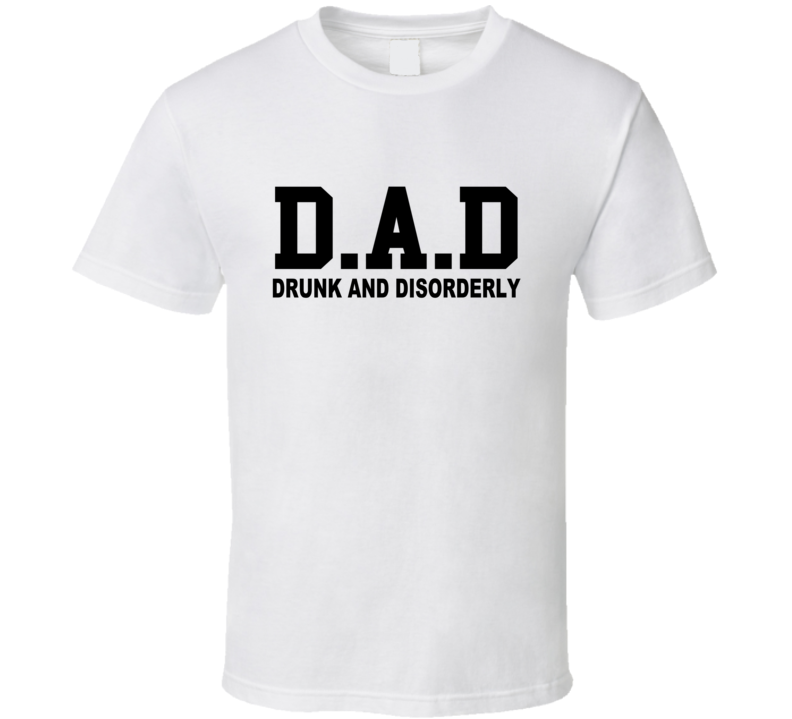 D.A.D Drunk And Disorderly Tee Funny Drinking Party Dad T Shirt