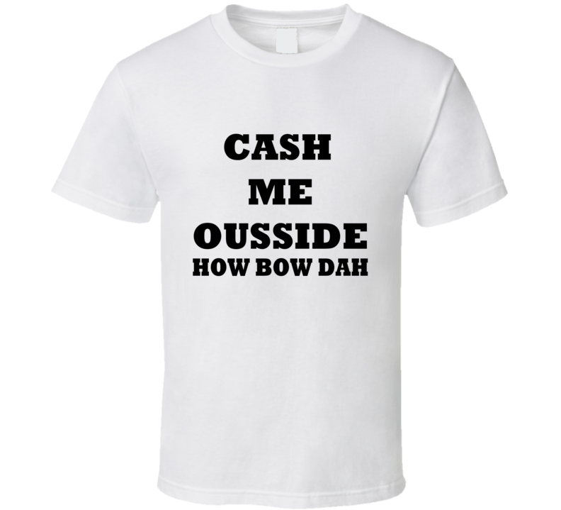 Cash Me Ousside Tee Funny Catch Me Outside How Bow Dah Dr. Phil Trendy T Shirt
