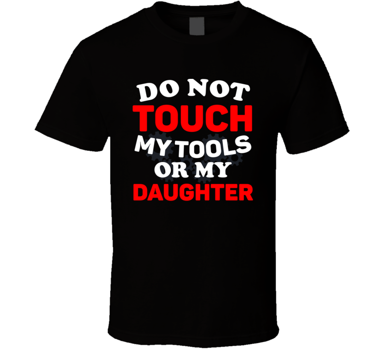 Do Not Touch My Tools Or My Daughter Tee Funny Father's Day Gift T Shirt