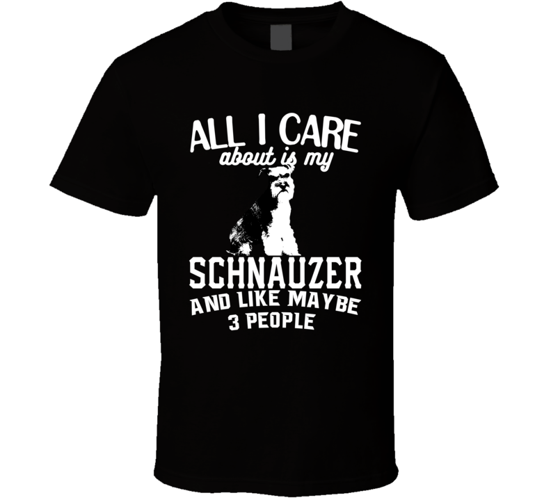 All I Care About Is My Schnauzer Funny Dog Lover Cool T Shirt