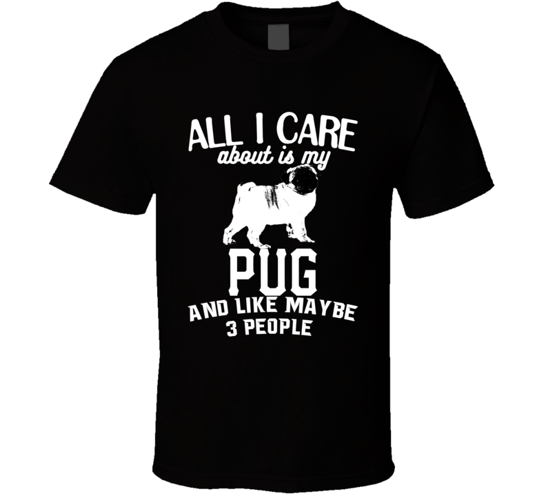 All I Care About Is My Pug Funny Dog Lover Cool T Shirt