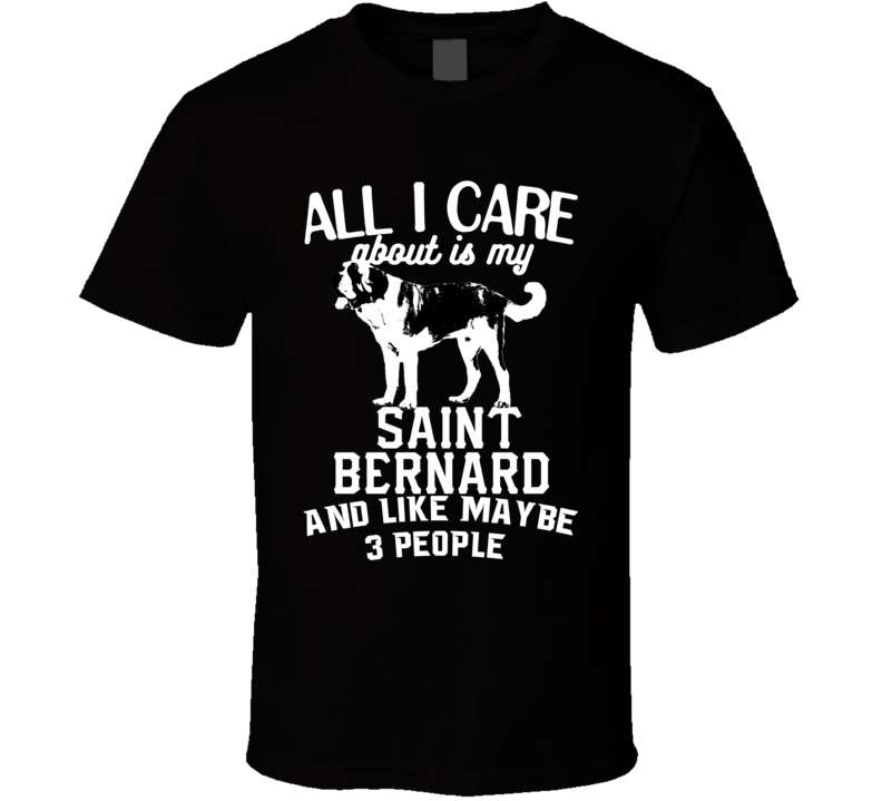All I Care About Is My Saint Bernard Funny Dog Lover Cool T Shirt