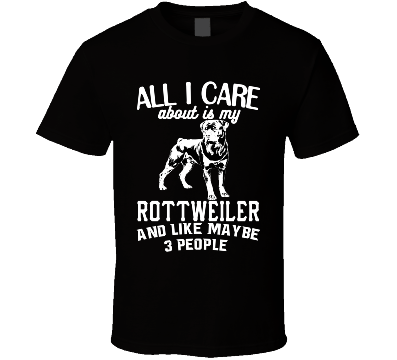 All I Care About Is My Rottweiler Funny Dog Lover Cool T Shirt