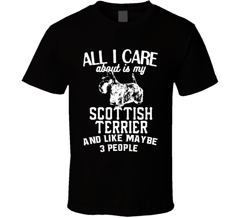 All I Care About Is My Scottish Terrier Funny Dog Lover Cool T Shirt