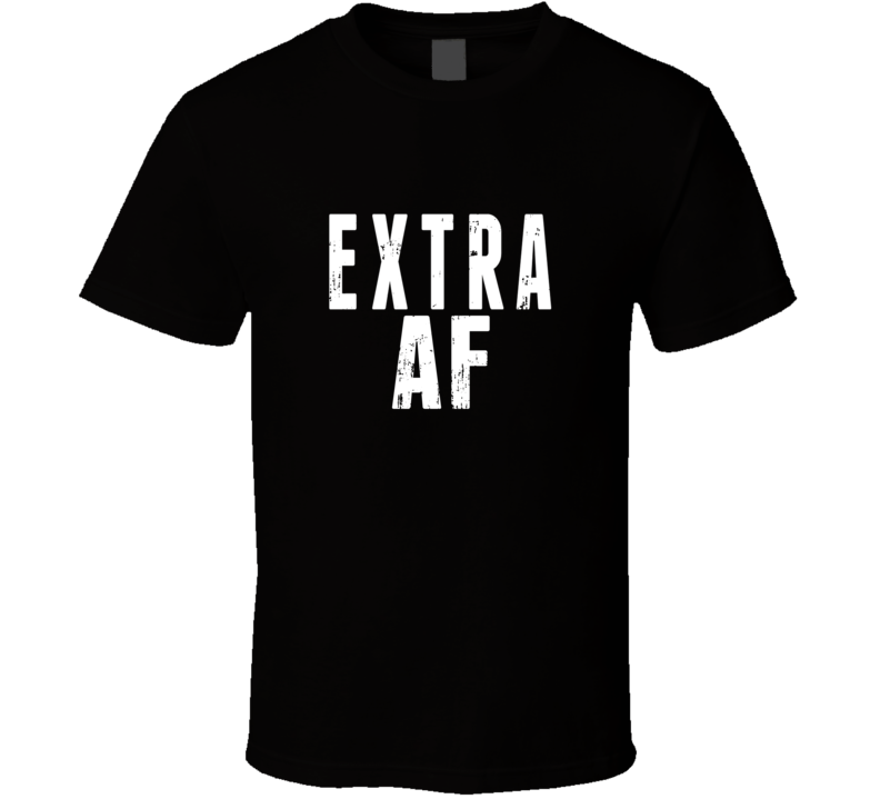 Extra AF Tee Funny Trendy T Shirt