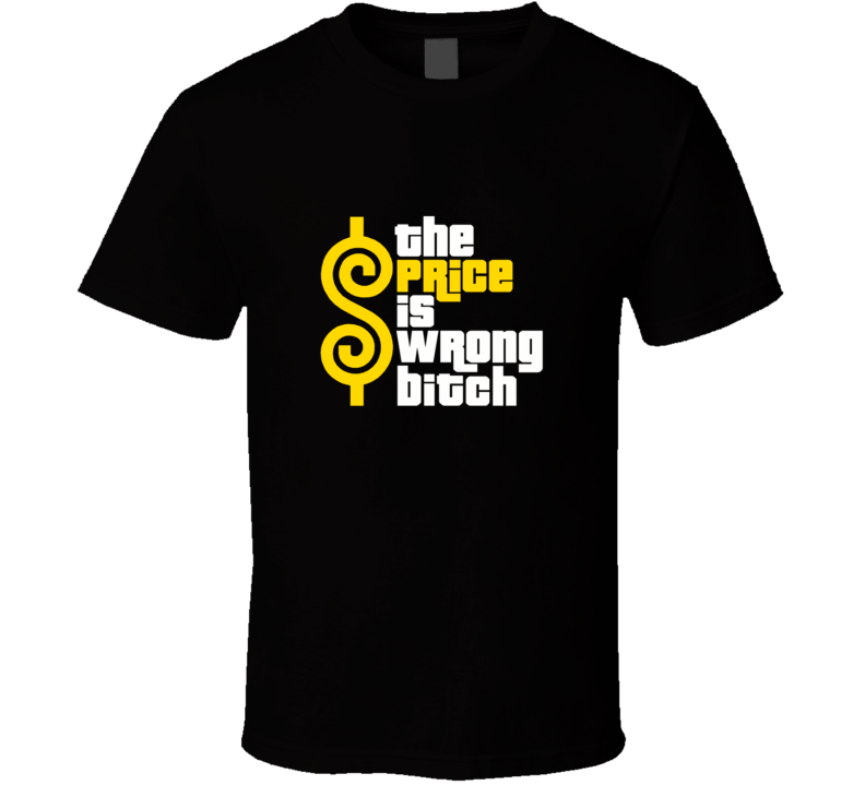 The Price Is Wrong Bitch Tee Funny Price Is Right Game Show T Shirt