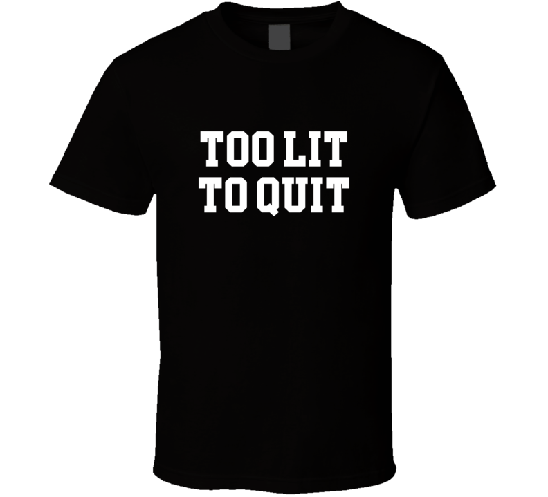 Too Lit To Quit Tee Funny Never Give Up Trendy T Shirt