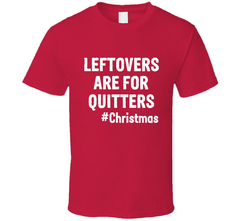 Leftovers Are For Quitters Tee Funny Christmas Holiday Foodie T Shirt