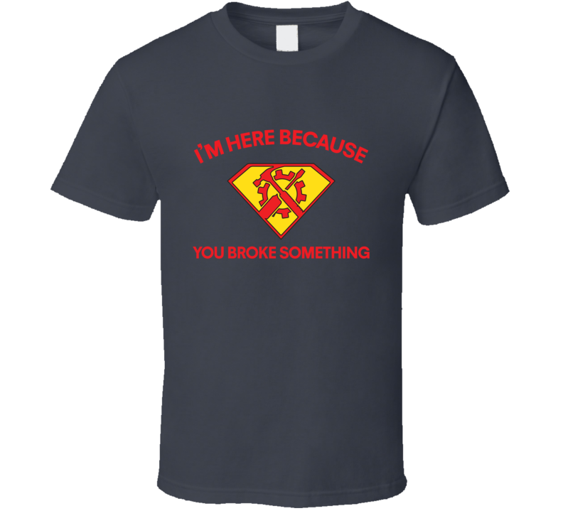 I'm Here Because You Broke Something Tee Funny Handyman Gifts For Him T Shirt