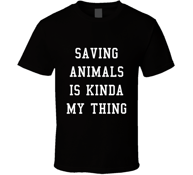 Saving Animals Is Kinda My Thing Tee Funny Animal Lover Activist T Shirt