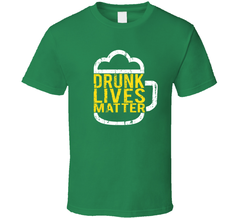 Drunk Lives Matter Tee Funny St. Patrick's Day Drinking T Shirt